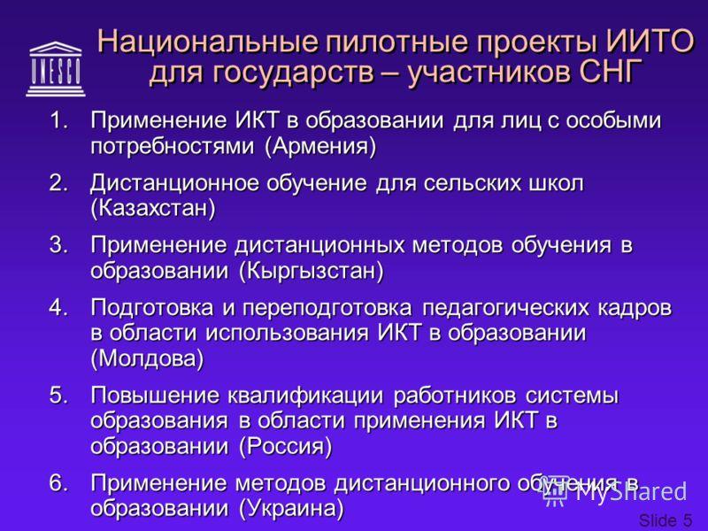 Slide 5 Национальные пилотные проекты ИИТО для государств – участников СНГ 1.Применение ИКТ в образовании для лиц с особыми потребностями (Армения) 2.Дистанционное обучение для сельских школ (Казахстан) 3.Применение дистанционных методов обучения в о