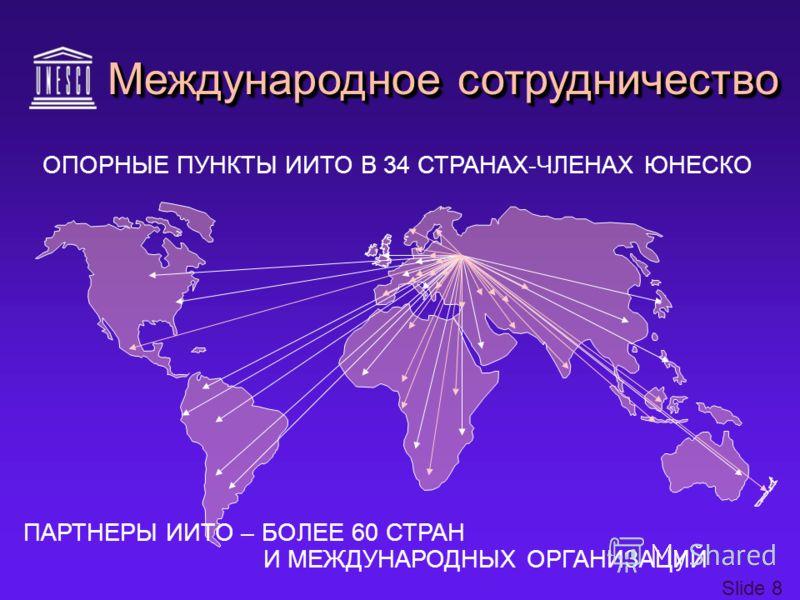 Slide 8 ОПОРНЫЕ ПУНКТЫ ИИТО В 34 СТРАНАХ-ЧЛЕНАХ ЮНЕСКО ПАРТНЕРЫ ИИТО – БОЛЕЕ 60 СТРАН И МЕЖДУНАРОДНЫХ ОРГАНИЗАЦИЙ Международное сотрудничество