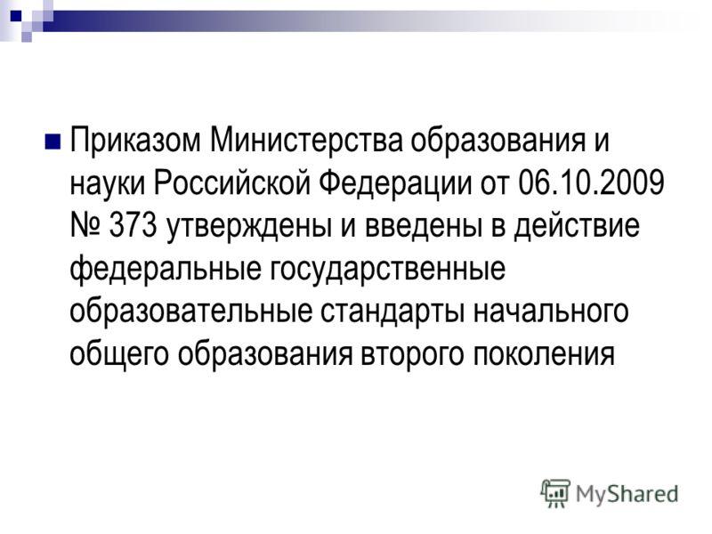 Приказом Министерства образования и науки Российской Федерации от 06.10.2009 373 утверждены и введены в действие федеральные государственные образовательные стандарты начального общего образования второго поколения