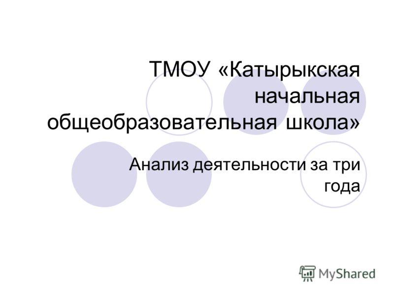 ТМОУ «Катырыкская начальная общеобразовательная школа» Анализ деятельности за три года