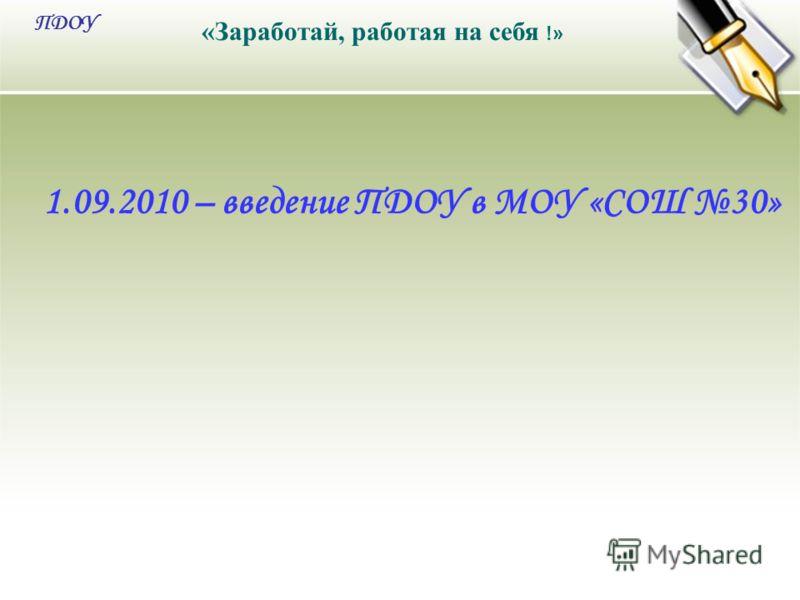 «Заработай, работая на себя !» ПДОУ 1.09.2010 – введение ПДОУ в МОУ «СОШ 30»