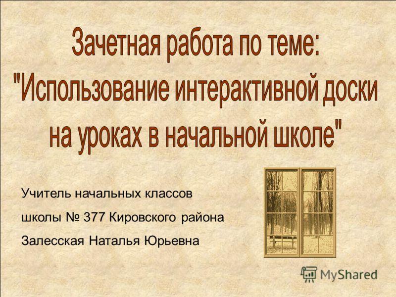 Учитель начальных классов школы 377 Кировского района Залесская Наталья Юрьевна