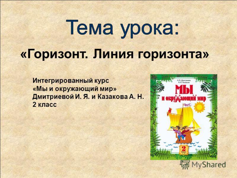 Интегрированный курс «Мы и окружающий мир» Дмитриевой И. Я. и Казакова А. Н. 2 класс «Горизонт. Линия горизонта»
