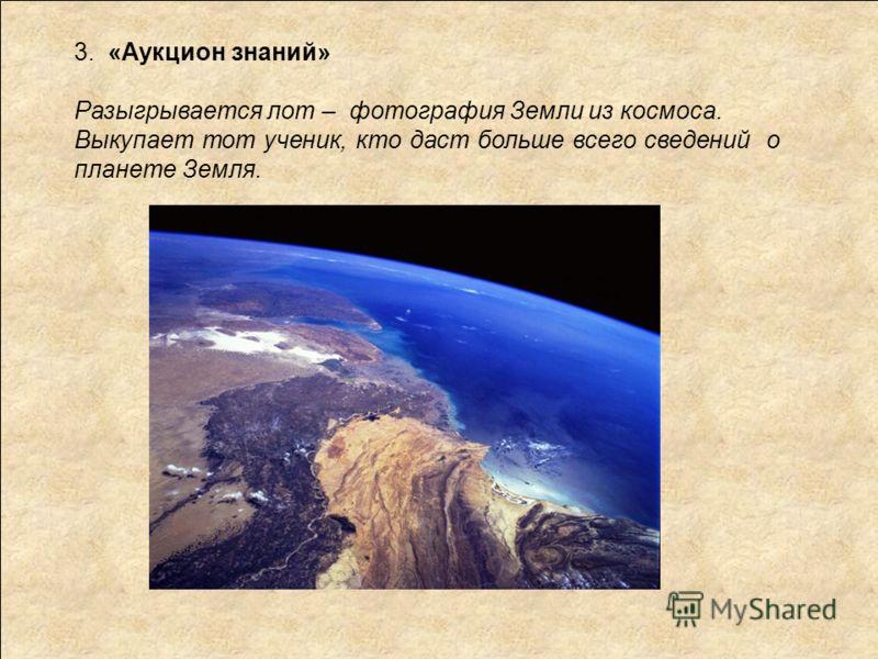 3. «Аукцион знаний» Разыгрывается лот – фотография Земли из космоса. Выкупает тот ученик, кто даст больше всего сведений о планете Земля.