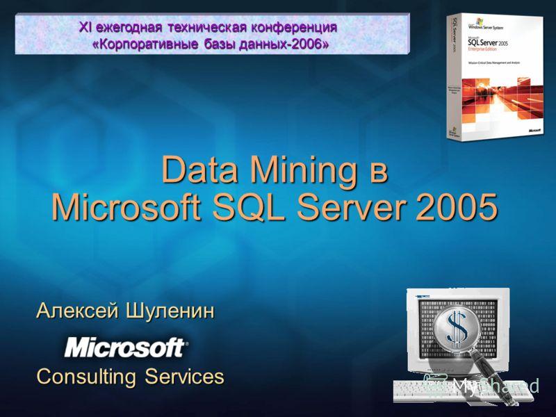 Data Mining в Microsoft SQL Server 2005 Алексей Шуленин Consulting Services XI ежегодная техническая конференция «Корпоративные базы данных-2006»