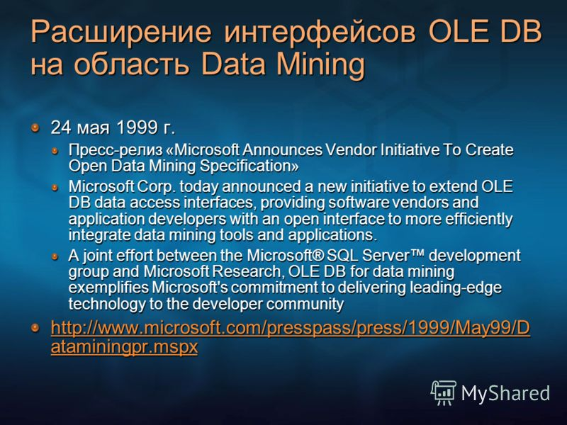 Расширение интерфейсов OLE DB на область Data Mining 24 мая 1999 г. Пресс-релиз «Microsoft Announces Vendor Initiative To Create Open Data Mining Specification» Microsoft Corp. today announced a new initiative to extend OLE DB data access interfaces,