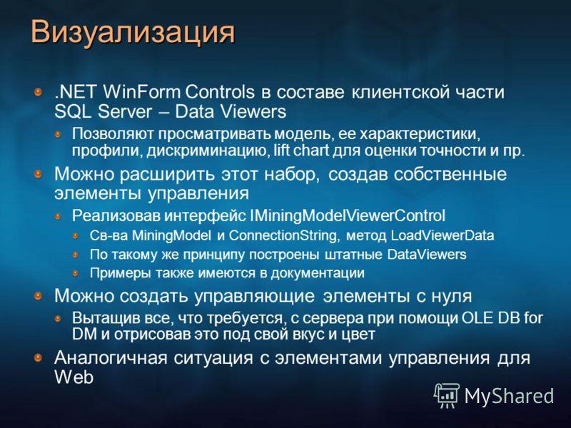 Визуализация.NET WinForm Controls в составе клиентской части SQL Server – Data Viewers Позволяют просматривать модель, ее характеристики, профили, дискриминацию, lift chart для оценки точности и пр. Можно расширить этот набор, создав собственные элем