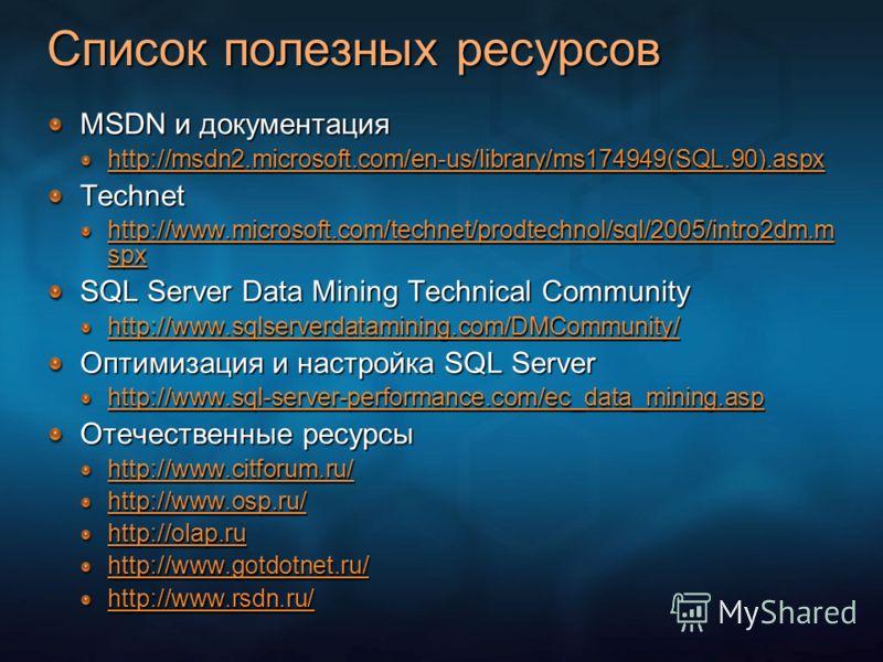 Список полезных ресурсов MSDN и документация http://msdn2.microsoft.com/en-us/library/ms174949(SQL.90).aspx Technet http://www.microsoft.com/technet/prodtechnol/sql/2005/intro2dm.m spx http://www.microsoft.com/technet/prodtechnol/sql/2005/intro2dm.m