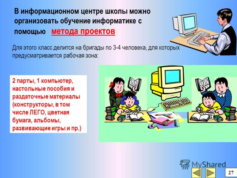 Для этого класс делится на бригады по 3-4 человека, для которых предусматривается рабочая зона: В информационном центре школы можно организовать обучение информатике с помощью метода проектов 2 парты, 1 компьютер, настольные пособия и раздаточные мат