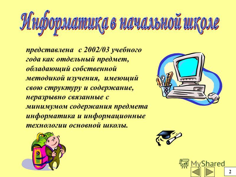 представлена с 2002/03 учебного года как отдельный предмет, обладающий собственной методикой изучения, имеющий свою структуру и содержание, неразрывно связанные с минимумом содержания предмета информатика и информационные технологии основной школы. 2