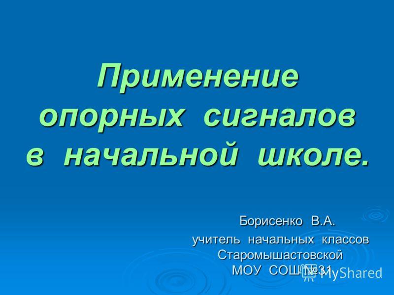 Применение опорных сигналов в начальной школе. Борисенко В.А. учитель начальных классов Старомышастовской МОУ СОШ 31