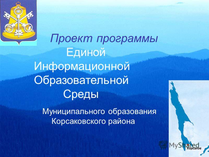 Проект программы Единой Информационной Образовательной Среды Муниципального образования Корсаковского района