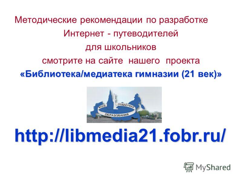 Методические рекомендации по разработке Интернет - путеводителей для школьников смотрите на сайте нашего проекта «Библиотека/медиатека гимназии (21 век)» http://libmedia21.fobr.ru/ http://libmedia21.fobr.ru/