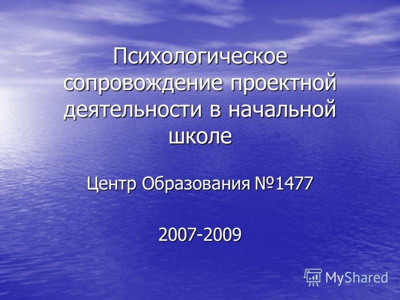 Психологическое сопровождение проектной деятельности в начальной школе Центр Образования 1477 2007-2009