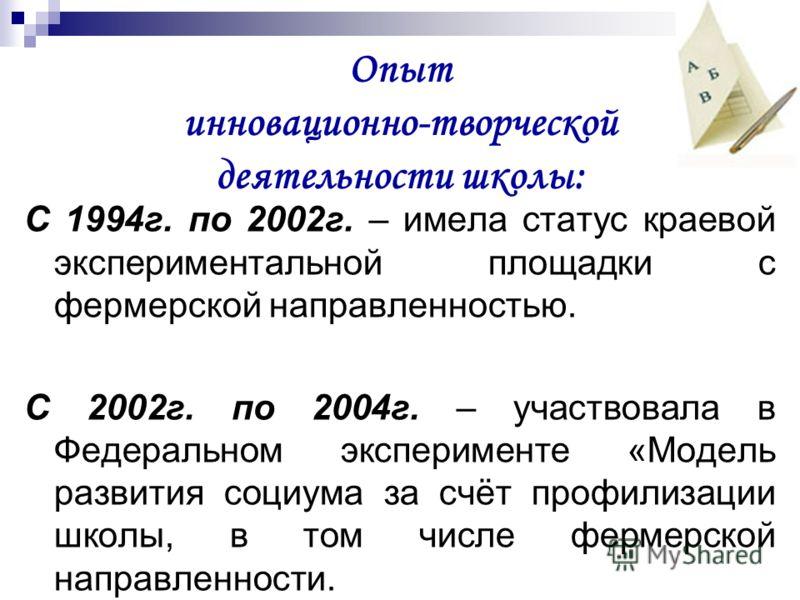 Опыт инновационно-творческой деятельности школы: С 1994г. по 2002г. – имела статус краевой экспериментальной площадки с фермерской направленностью. С 2002г. по 2004г. – участвовала в Федеральном эксперименте «Модель развития социума за счёт профилиза