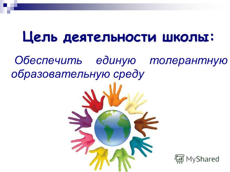 Цель деятельности школы: Обеспечить единую толерантную образовательную среду