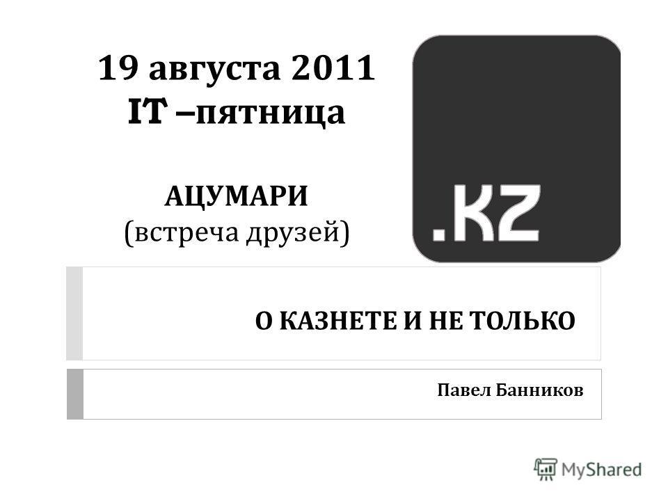 О КАЗНЕТЕ И НЕ ТОЛЬКО Павел Банников 19 августа 2011 IT – пятница АЦУМАРИ ( встреча друзей )