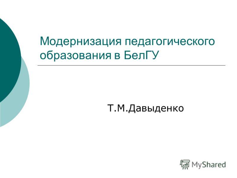Модернизация педагогического образования в БелГУ Т.М.Давыденко