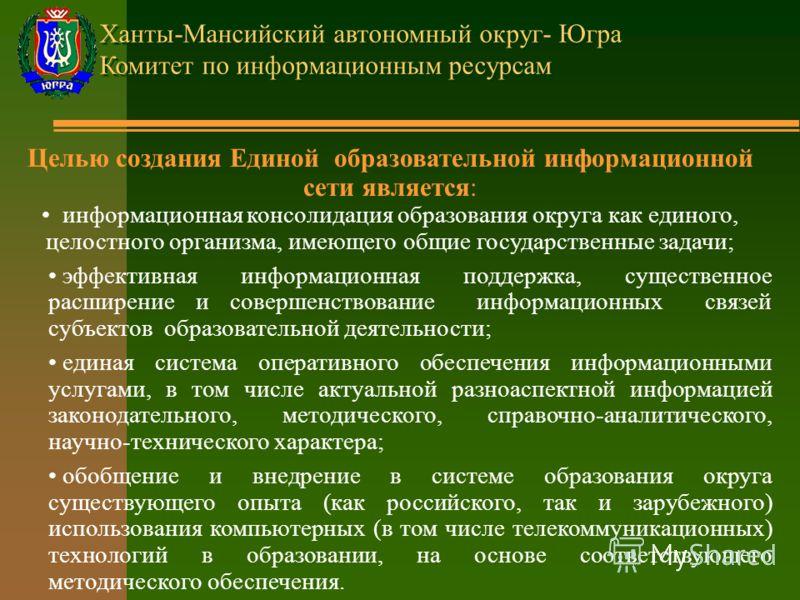 Ханты-Мансийский автономный округ- Югра Комитет по информационным ресурсам Целью создания Единой образовательной информационной сети является: информационная консолидация образования округа как единого, целостного организма, имеющего общие государств