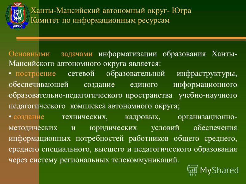 Ханты-Мансийский автономный округ- Югра Комитет по информационным ресурсам Основными задачами информатизации образования Ханты- Мансийского автономного округа является: построение сетевой образовательной инфраструктуры, обеспечивающей создание единог