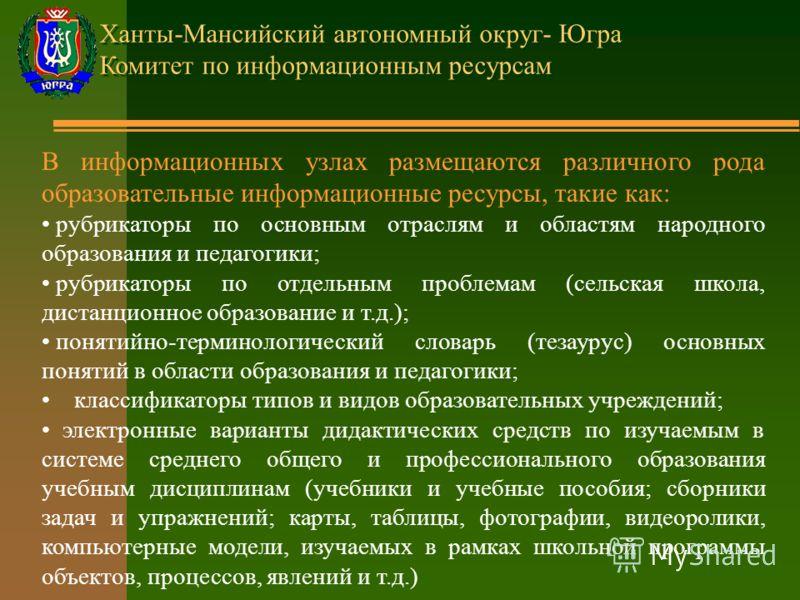 Ханты-Мансийский автономный округ- Югра Комитет по информационным ресурсам В информационных узлах размещаются различного рода образовательные информационные ресурсы, такие как: рубрикаторы по основным отраслям и областям народного образования и педаг