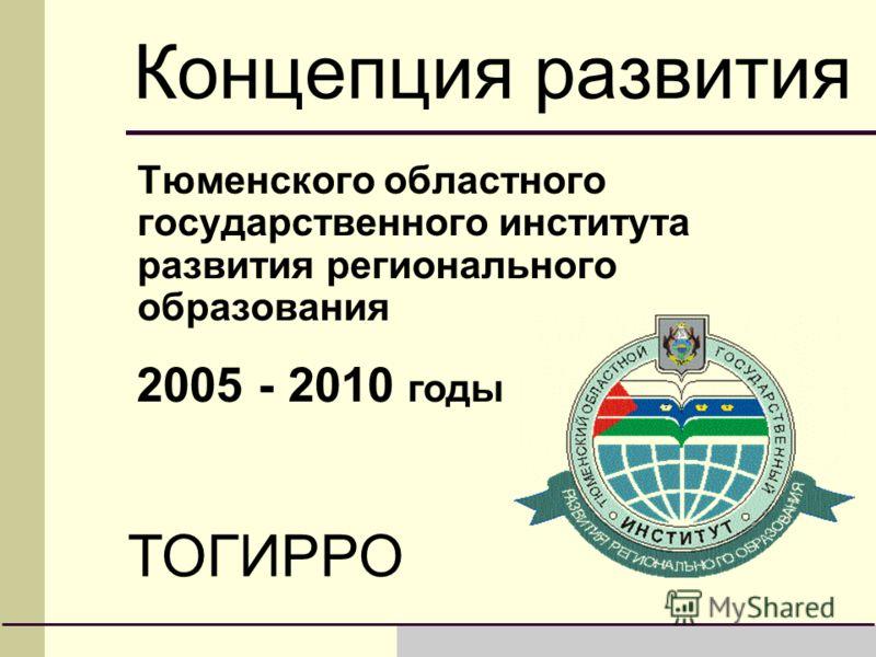 Концепция развития Тюменского областного государственного института развития регионального образования ТОГИРРО 2005 - 2010 годы