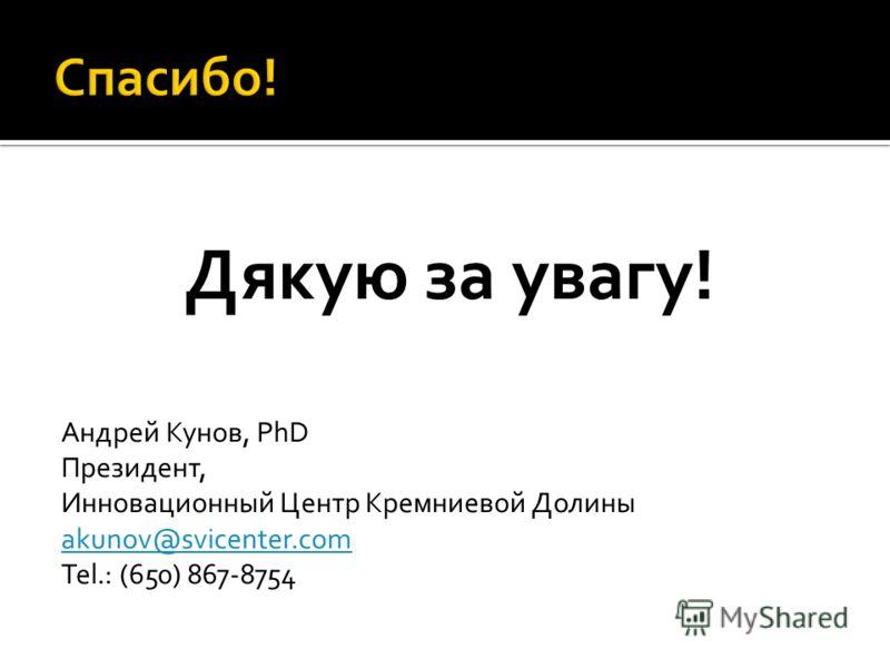 Дякую за увагу! Андрей Кунов, PhD Президент, Инновационный Центр Кремниевой Долины akunov@svicenter.com Tel.: (650) 867-8754