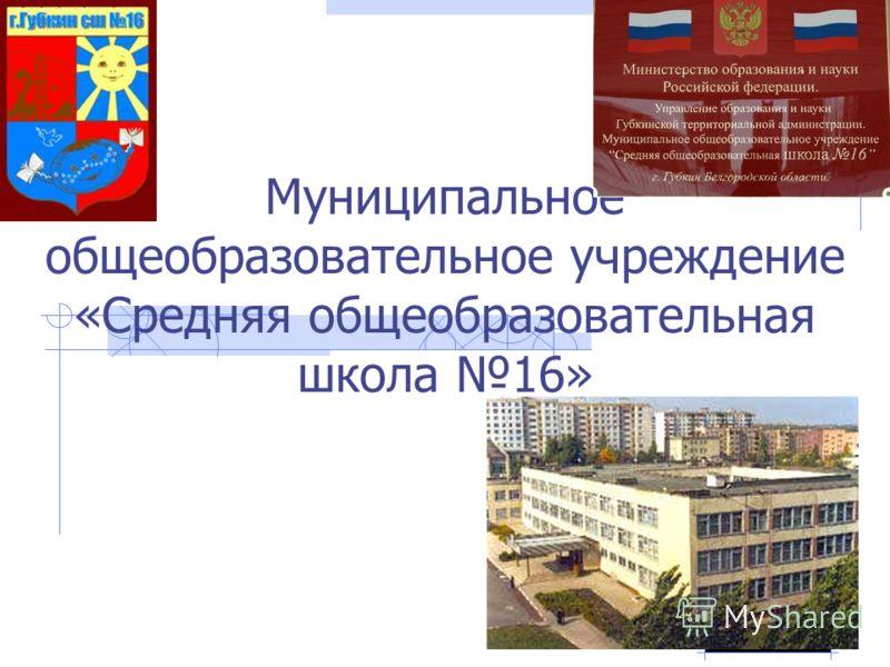 Муниципальное общеобразовательное учреждение «Средняя общеобразовательная школа 16» г. Губкин