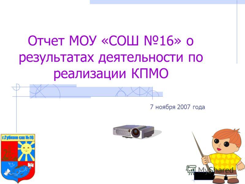 Отчет МОУ «СОШ 16» о результатах деятельности по реализации КПМО 7 ноября 2007 года