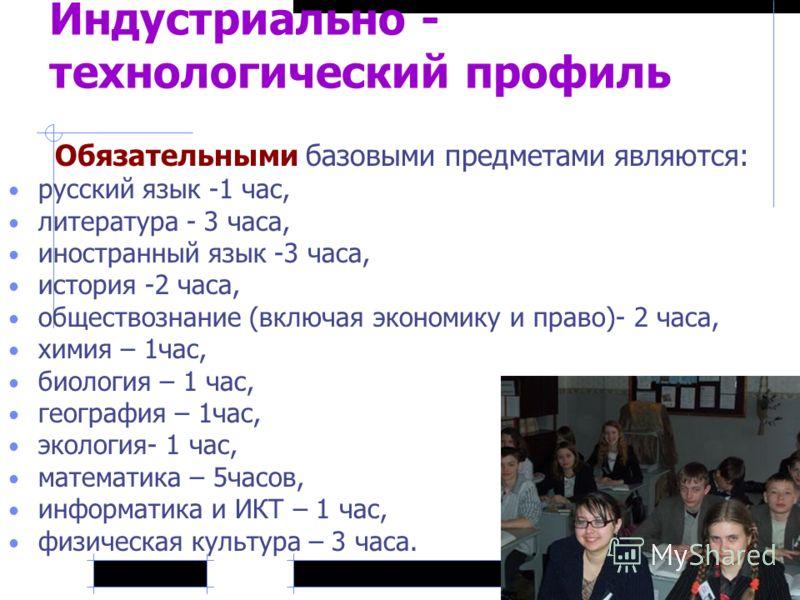 Индустриально - технологический профиль Обязательными базовыми предметами являются: русский язык -1 час, литература - 3 часа, иностранный язык -3 часа, история -2 часа, обществознание (включая экономику и право)- 2 часа, химия – 1час, биология – 1 ча