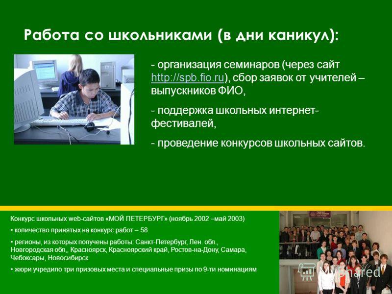 Работа со школьниками (в дни каникул): - - организация семинаров (через сайт http://spb.fio.ru), сбор заявок от учителей – выпускников ФИО, http://spb.fio.ru - - поддержка школьных интернет- фестивалей, - - проведение конкурсов школьных сайтов. Конку