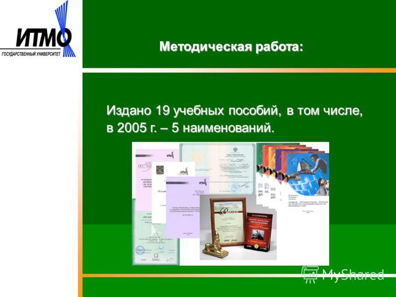 Методическая работа: Издано 19 учебных пособий, в том числе, в 2005 г. – 5 наименований.