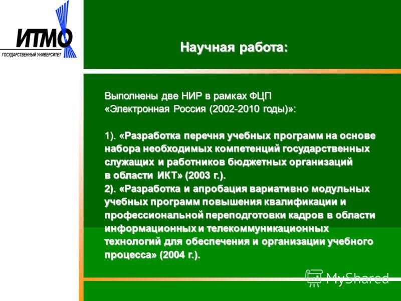 Научная работа: Выполнены две НИР в рамках ФЦП «Электронная Россия (2002-2010 годы)»: 1). «Разработка перечня учебных программ на основе набора необходимых компетенций государственных служащих и работников бюджетных организаций в области ИКТ» (2003 г