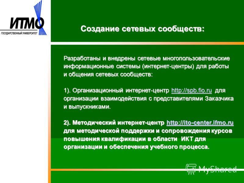 Создание сетевых сообществ: Разработаны и внедрены сетевые многопользовательские информационные системы (интернет-центры) для работы и общения сетевых сообществ: 1). Организационный интернет-центр http://spb.fio.ru для организации взаимодействия с пр