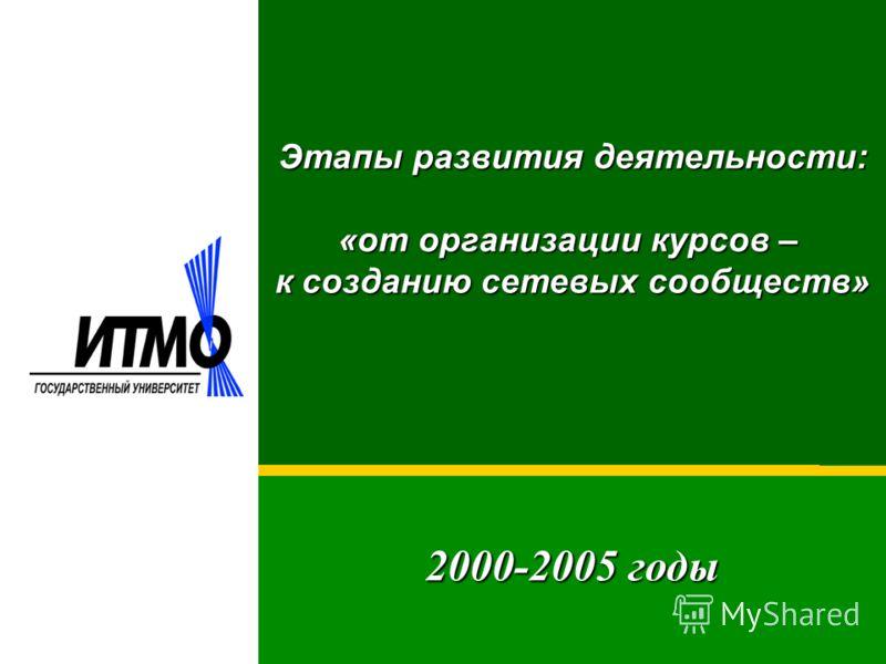 2000-2005 годы Этапы развития деятельности: «от организации курсов – к созданию сетевых сообществ»