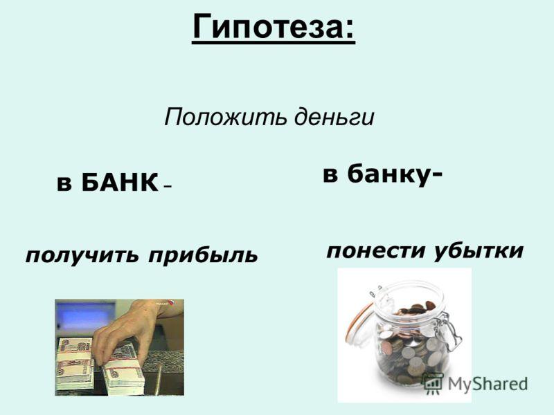 Гипотеза: Положить деньги получить прибыль в банку- в БАНК – понести убытки