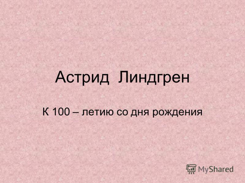 Астрид Линдгрен К 100 – летию со дня рождения