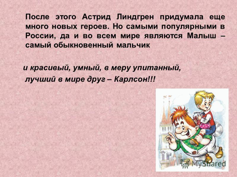 После этого Астрид Линдгрен придумала еще много новых героев. Но самыми популярными в России, да и во всем мире являются Малыш – самый обыкновенный мальчик и красивый, умный, в меру упитанный, лучший в мире друг – Карлсон!!!