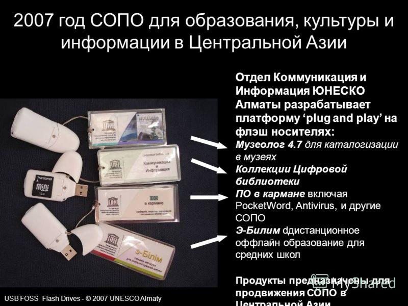 2007 год СОПО для образования, культуры и информации в Центральной Азии USB FOSS Flash Drives - © 2007 UNESCO Almaty Отдел Коммуникация и Информация ЮНЕСКО Алматы разрабатывает платформу plug and play на флэш носителях: Музеолог 4.7 для каталогизации