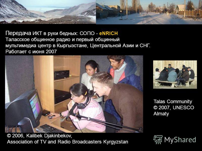 Передача ИКТ в руки бедных: СОПО - eNRICH Таласское общинное радио и первый общинный мультимедиа центр в Кыргызстане, Центральной Азии и СНГ. Работает с июня 2007 © 2006, Kalibek Djakinbekov, Association of TV and Radio Broadcasters Kyrgyzstan Talas