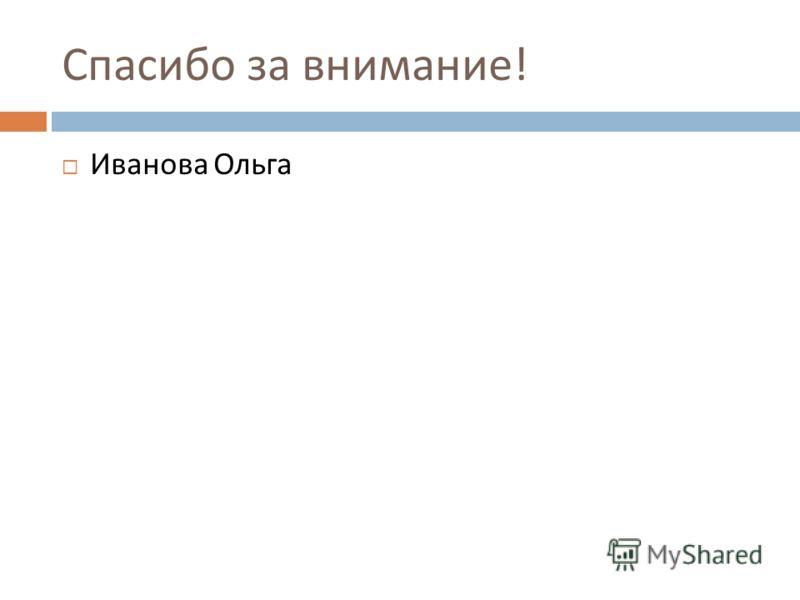 Спасибо за внимание ! Иванова Ольга