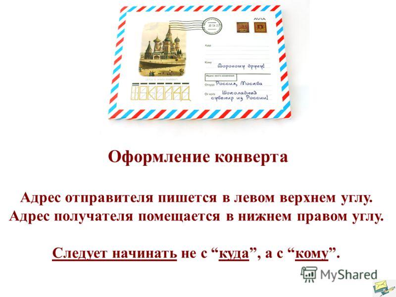 Оформление конверта Адрес отправителя пишется в левом верхнем углу. Адрес получателя помещается в нижнем правом углу. Следует начинать не с куда, а с кому.