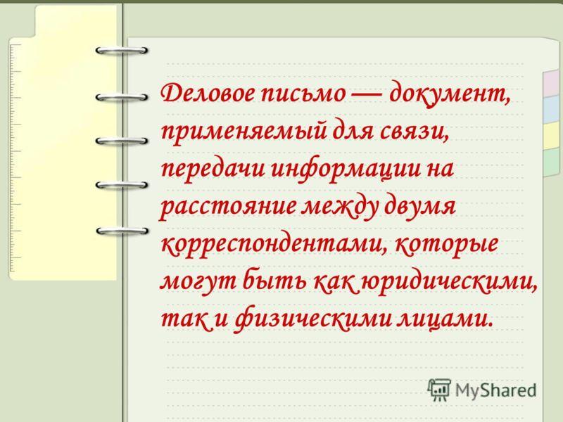 Деловое письмо документ, применяемый для связи, передачи информации на расстояние между двумя корреспондентами, которые могут быть как юридическими, так и физическими лицами.