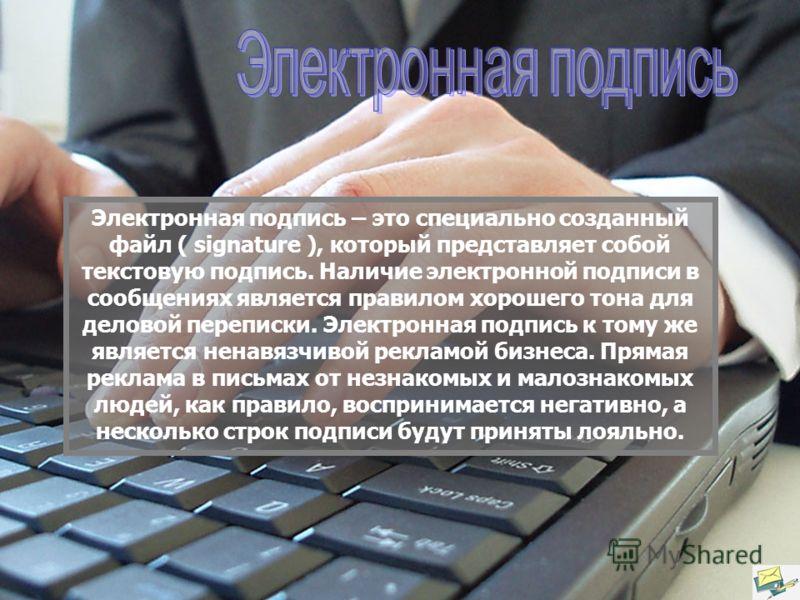 Электронная подпись – это специально созданный файл ( signature ), который представляет собой текстовую подпись. Наличие электронной подписи в сообщениях является правилом хорошего тона для деловой переписки. Электронная подпись к тому же является не
