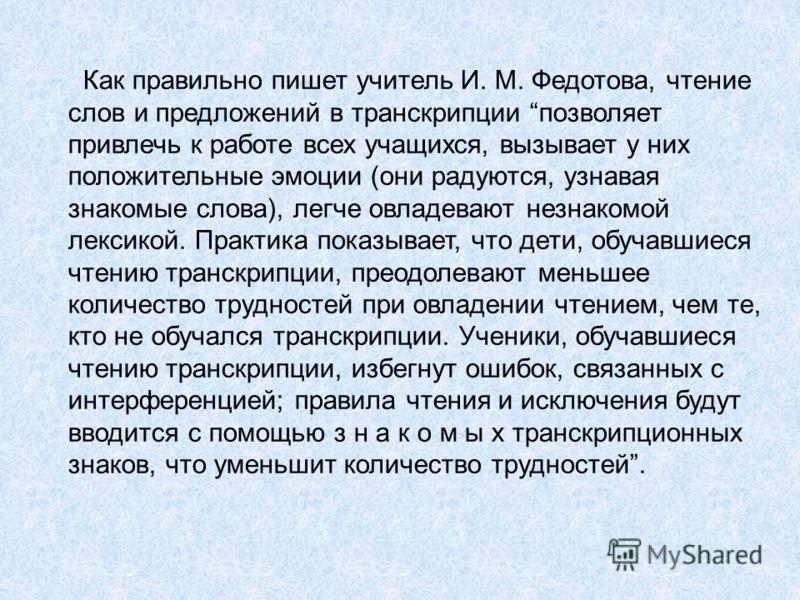 Как правильно пишет учитель И. М. Федотова, чтение слов и предложений в транскрипции позволяет привлечь к работе всех учащихся, вызывает у них положительные эмоции (они радуются, узнавая знакомые слова), легче овладевают незнакомой лексикой. Практика