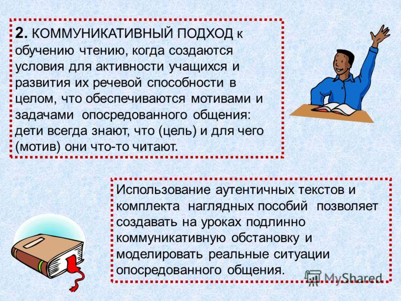 2. КОММУНИКАТИВНЫЙ ПОДХОД к обучению чтению, когда создаются условия для активности учащихся и развития их речевой способности в целом, что обеспечиваются мотивами и задачами опосредованного общения: дети всегда знают, что (цель) и для чего (мотив) о