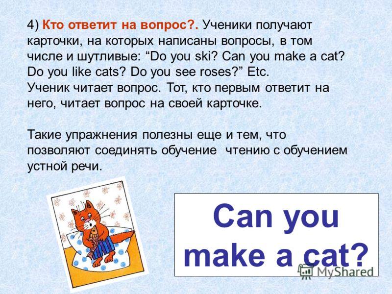 4) Кто ответит на вопрос?. Ученики получают карточки, на которых написаны вопросы, в том числе и шутливые: Do you ski? Can you make a cat? Do you like cats? Do you see roses? Etc. Ученик читает вопрос. Тот, кто первым ответит на него, читает вопрос н