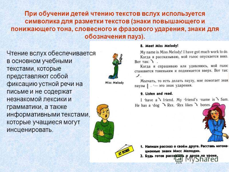Чтение вслух обеспечивается в основном учебными текстами, которые представляют собой фиксацию устной речи на письме и не содержат незнакомой лексики и грамматики, а также информативными текстами, которые учащиеся могут инсценировать. При обучении дет