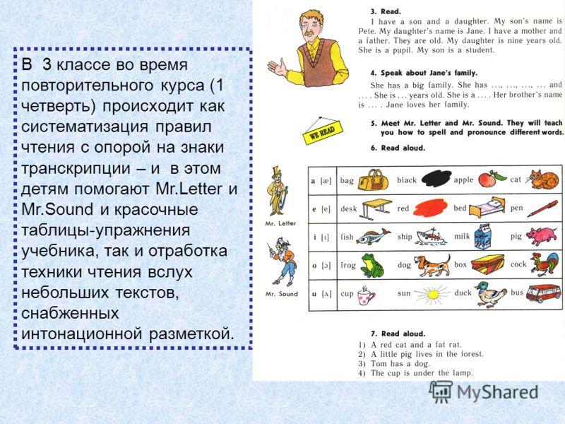 В 3 классе во время повторительного курса (1 четверть) происходит как систематизация правил чтения с опорой на знаки транскрипции – и в этом детям помогают Mr.Letter и Mr.Sound и красочные таблицы-упражнения учебника, так и отработка техники чтения в