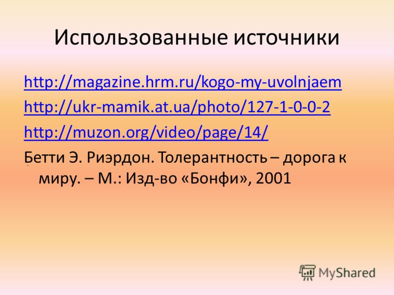 Использованные источники http://magazine.hrm.ru/kogo-my-uvolnjaem http://ukr-mamik.at.ua/photo/127-1-0-0-2 http://muzon.org/video/page/14/ Бетти Э. Риэрдон. Толерантность – дорога к миру. – М.: Изд-во «Бонфи», 2001.